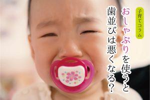 <歯並びコラム>おしゃぶりを使うと歯並びは悪くなる?